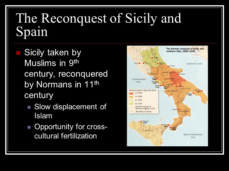 The Reconquest of Sicily and Spain Sicily taken by Muslims in 9 th century, reconquered by Normans in 11 th century Slow displacement of Islam Opportu