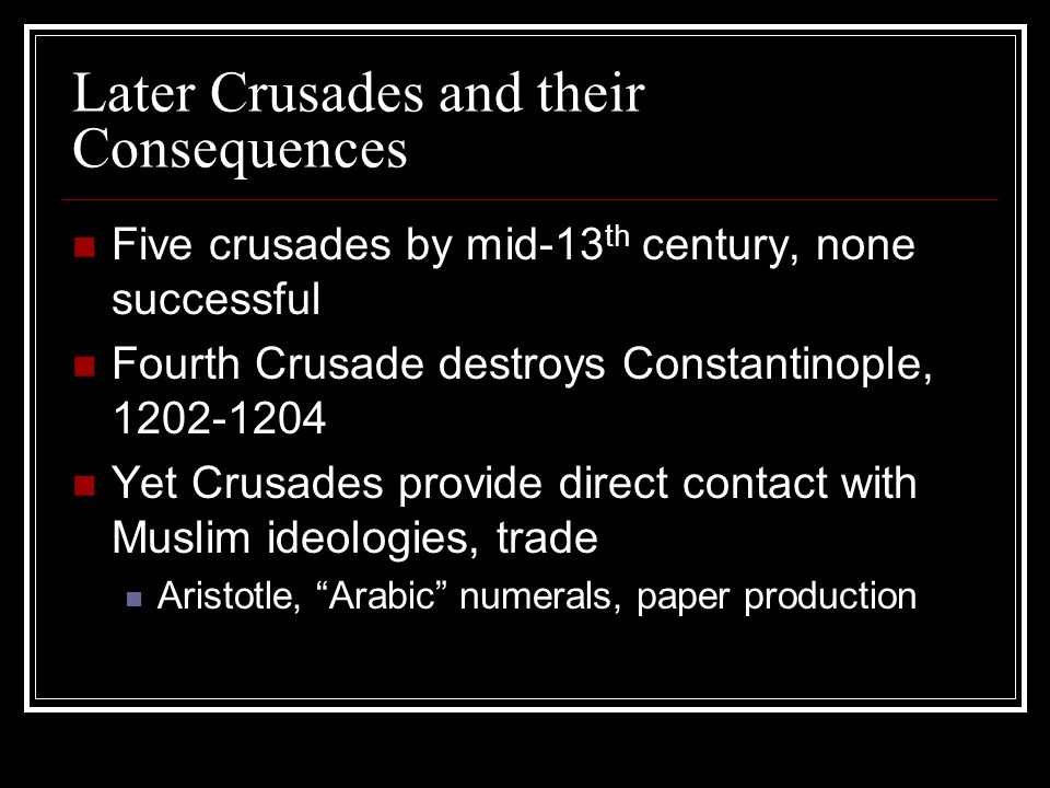 Later Crusades and their Consequences Five crusades by mid-13 th century, none successful Fourth Crusade destroys Constantinople, 1202-1204 Yet Crusad