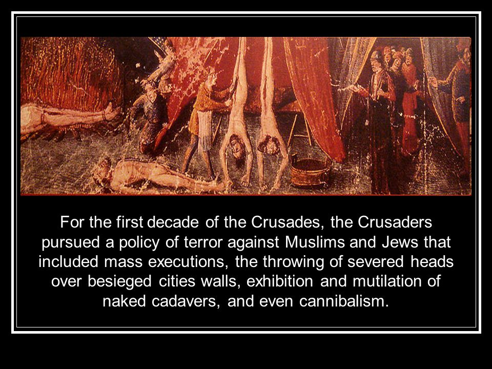 For the first decade of the Crusades, the Crusaders pursued a policy of terror against Muslims and Jews that included mass executions, the throwing of