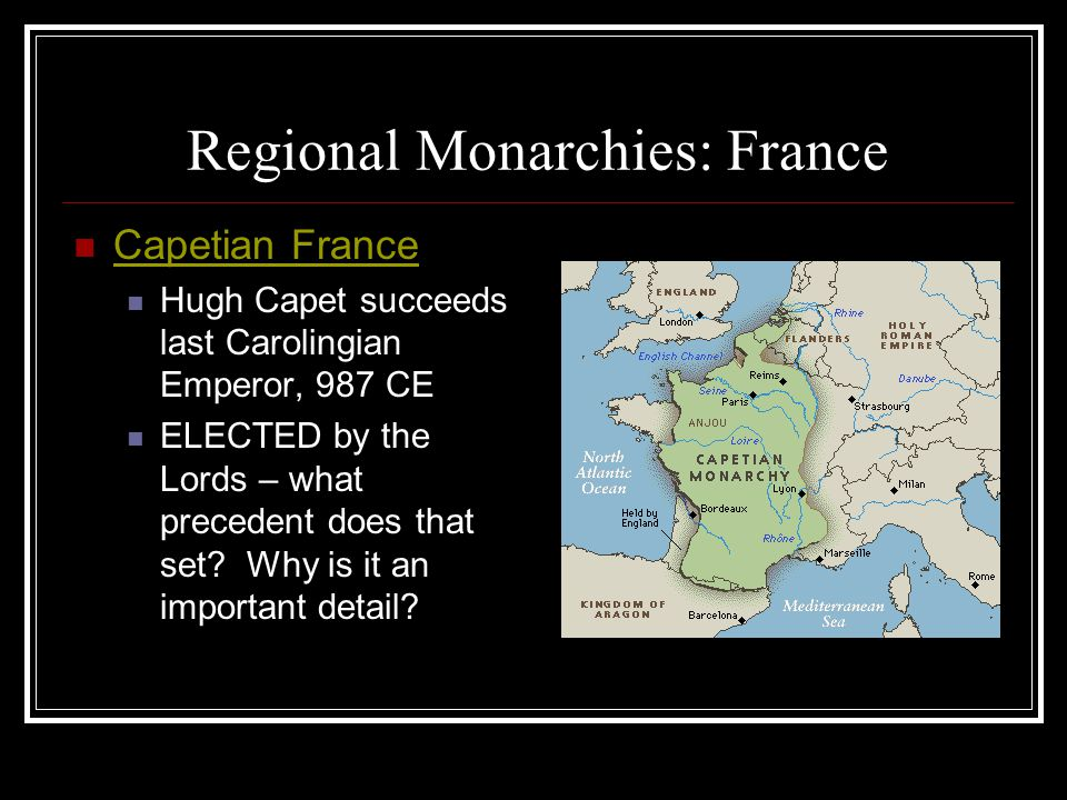 Regional Monarchies: France Capetian France Hugh Capet succeeds last Carolingian Emperor, 987 CE ELECTED by the Lords – what precedent does that set?