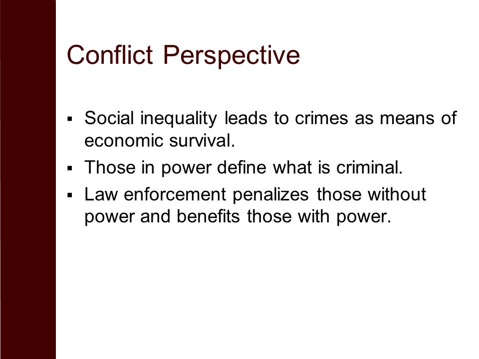 Conflict Perspective  Social inequality leads to crimes as means of economic survival.  Those in power define what is criminal.  Law enforcement pe
