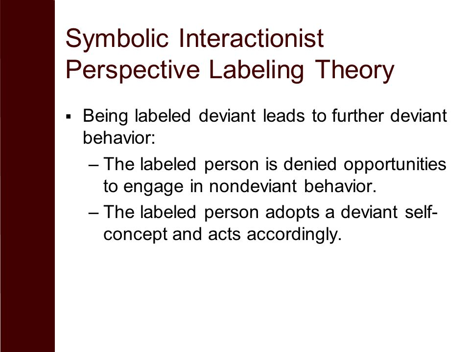 Symbolic Interactionist Perspective Labeling Theory  Being labeled deviant leads to further deviant behavior: –The labeled person is denied opportuni