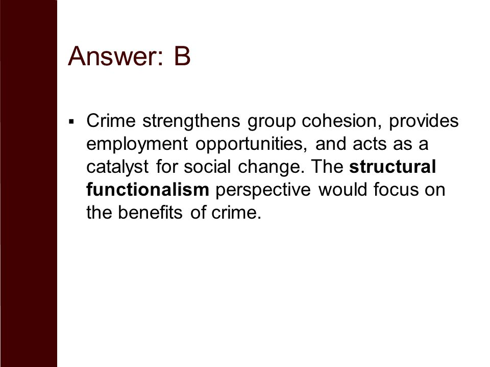 Answer: B  Crime strengthens group cohesion, provides employment opportunities, and acts as a catalyst for social change. The structural functionalis