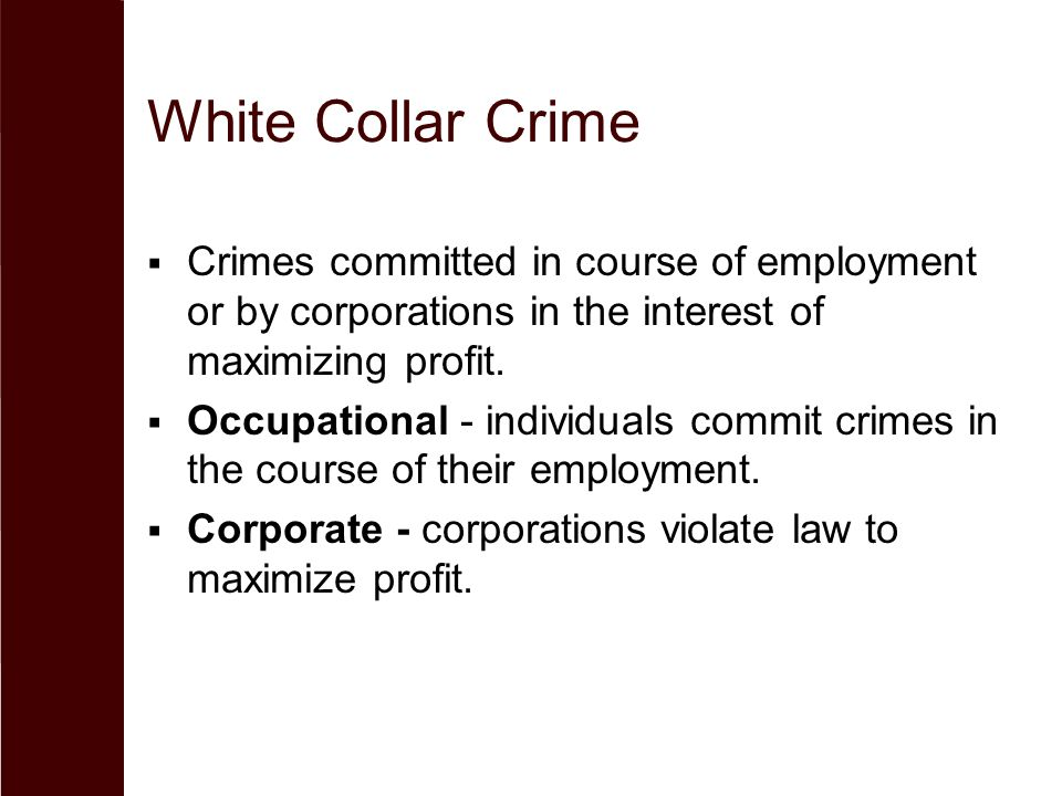 White Collar Crime  Crimes committed in course of employment or by corporations in the interest of maximizing profit.  Occupational - individuals co