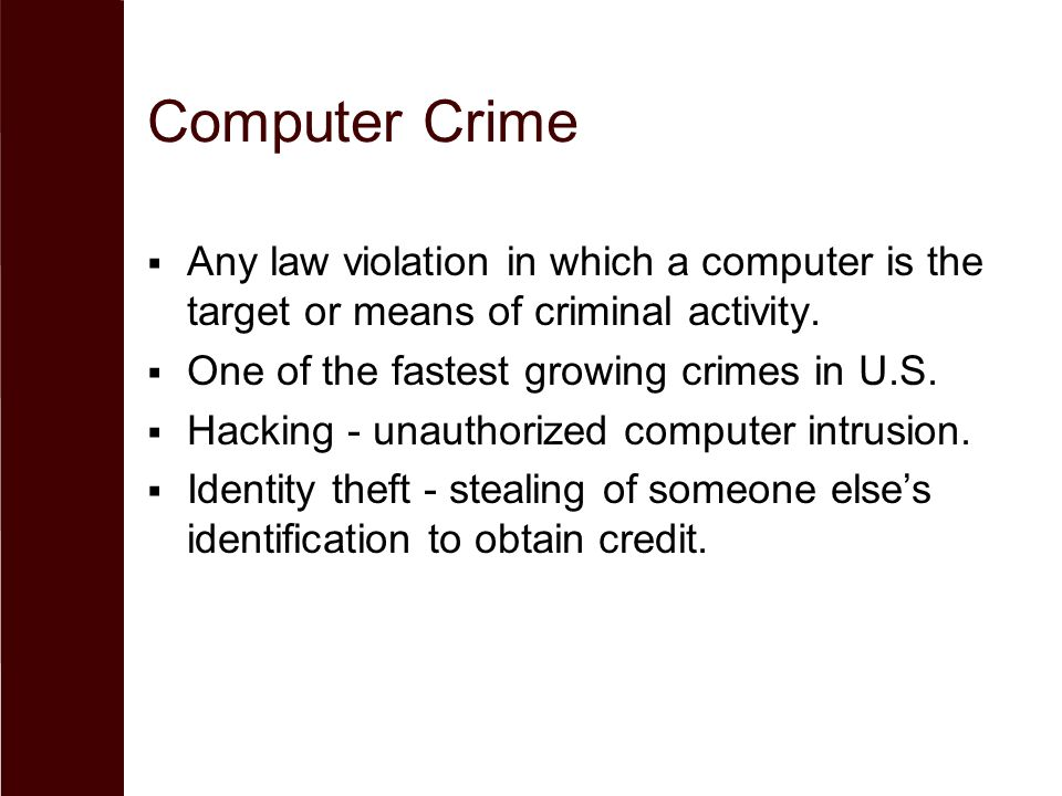 Computer Crime  Any law violation in which a computer is the target or means of criminal activity.  One of the fastest growing crimes in U.S.  Hack