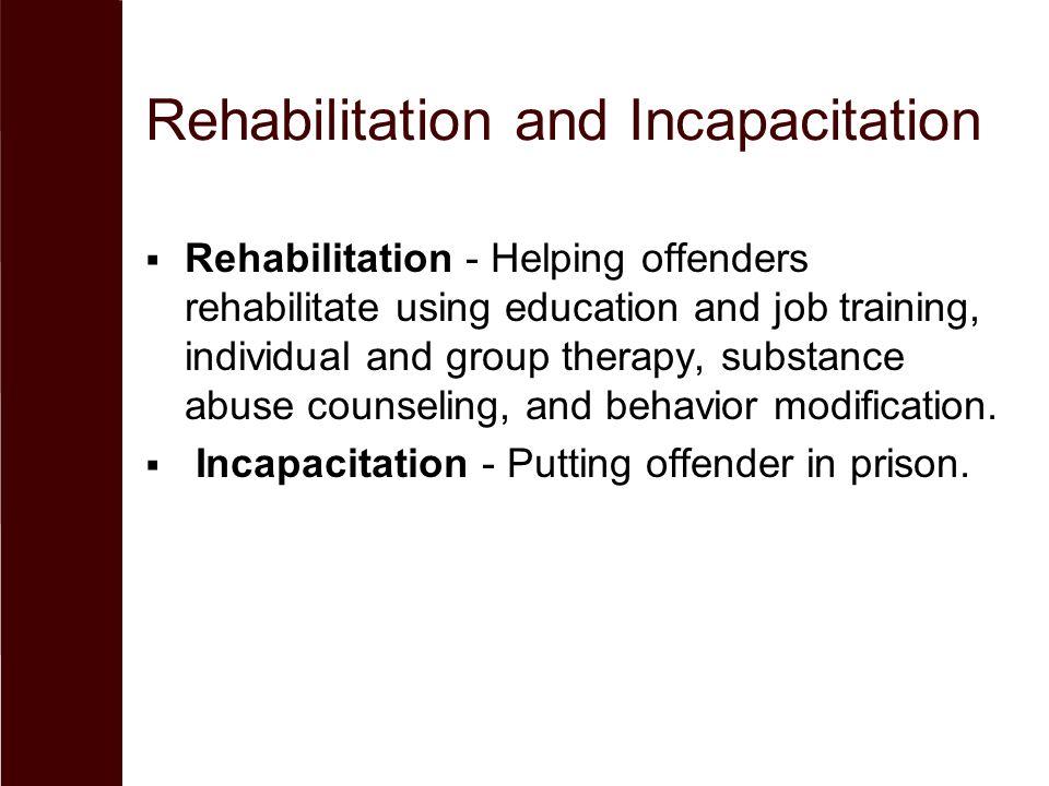 Rehabilitation and Incapacitation  Rehabilitation - Helping offenders rehabilitate using education and job training, individual and group therapy, su
