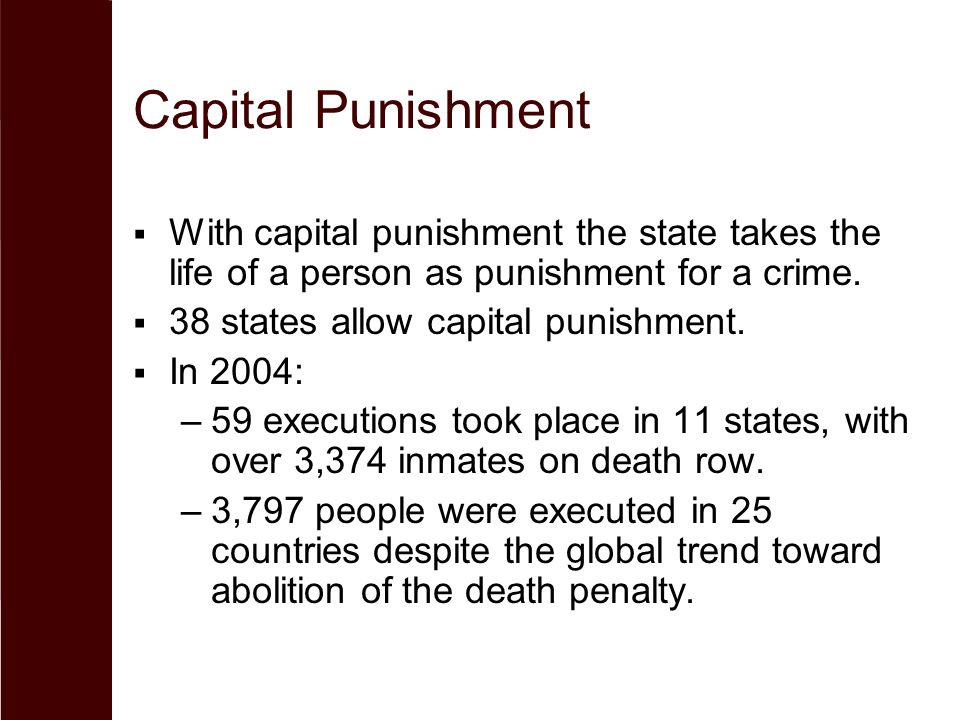 Capital Punishment  With capital punishment the state takes the life of a person as punishment for a crime.  38 states allow capital punishment.  I