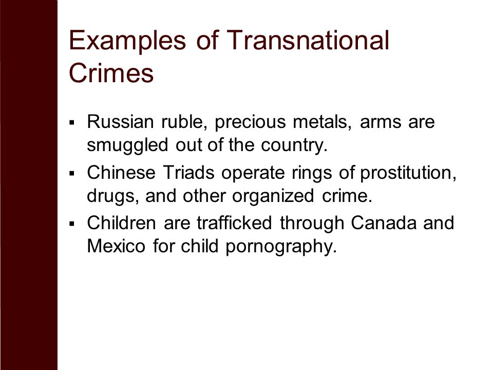 Examples of Transnational Crimes  Russian ruble, precious metals, arms are smuggled out of the country.  Chinese Triads operate rings of prostitutio