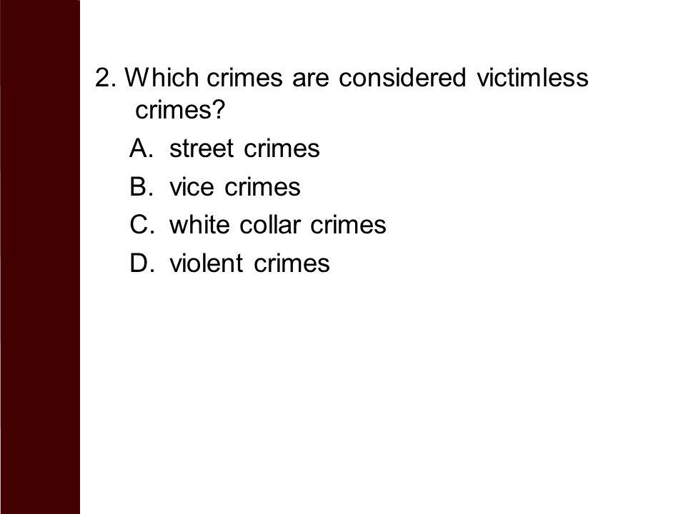 2. Which crimes are considered victimless crimes? A.street crimes B.vice crimes C.white collar crimes D.violent crimes