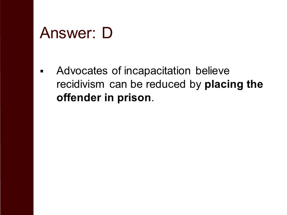 Answer: D  Advocates of incapacitation believe recidivism can be reduced by placing the offender in prison.