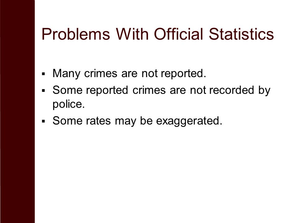 Problems With Official Statistics  Many crimes are not reported.  Some reported crimes are not recorded by police.  Some rates may be exaggerated.