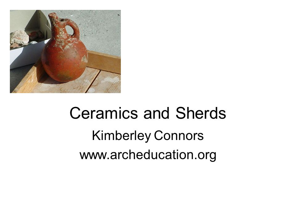 Ceramics and Sherds Kimberley Connors www.archeducation.org