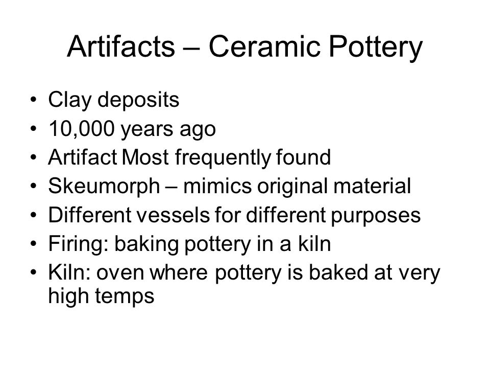 Artifacts – Ceramic Pottery Clay deposits 10,000 years ago Artifact Most frequently found Skeumorph – mimics original material Different vessels for different purposes Firing: baking pottery in a kiln Kiln: oven where pottery is baked at very high temps