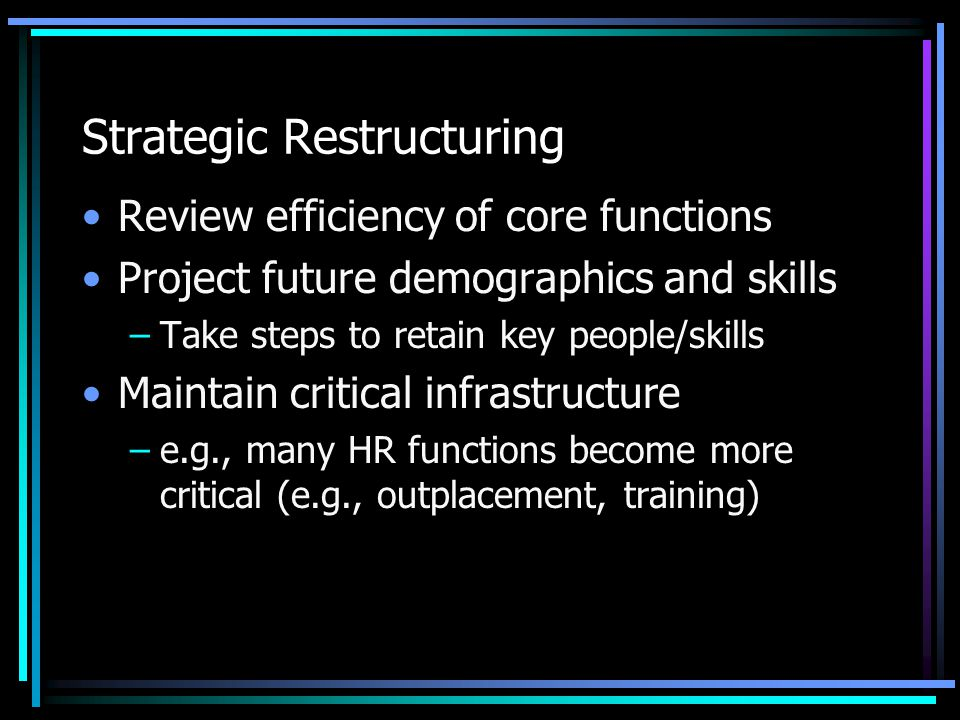 Strategic Restructuring Review efficiency of core functions Project future demographics and skills –Take steps to retain key people/skills Maintain cr