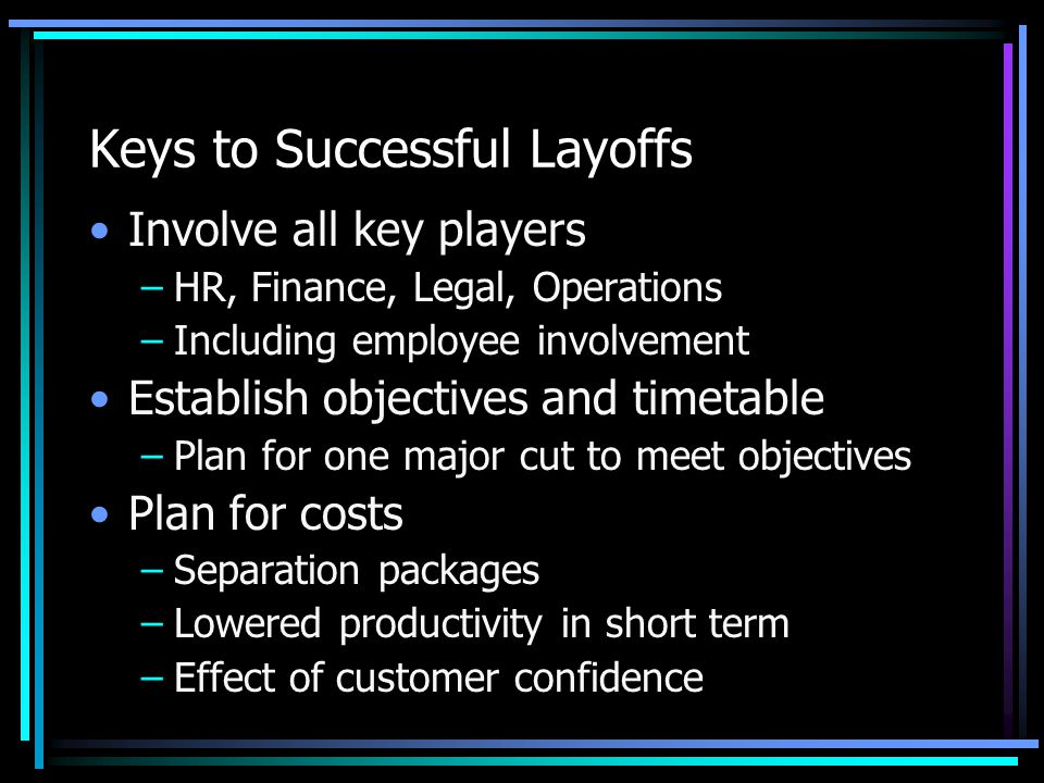 Keys to Successful Layoffs Involve all key players –HR, Finance, Legal, Operations –Including employee involvement Establish objectives and timetable –Plan for one major cut to meet objectives Plan for costs –Separation packages –Lowered productivity in short term –Effect of customer confidence
