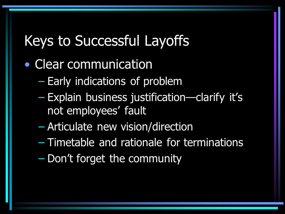 Keys to Successful Layoffs Clear communication –Early indications of problem –Explain business justification—clarify it's not employees' fault –Articulate new vision/direction –Timetable and rationale for terminations –Don't forget the community