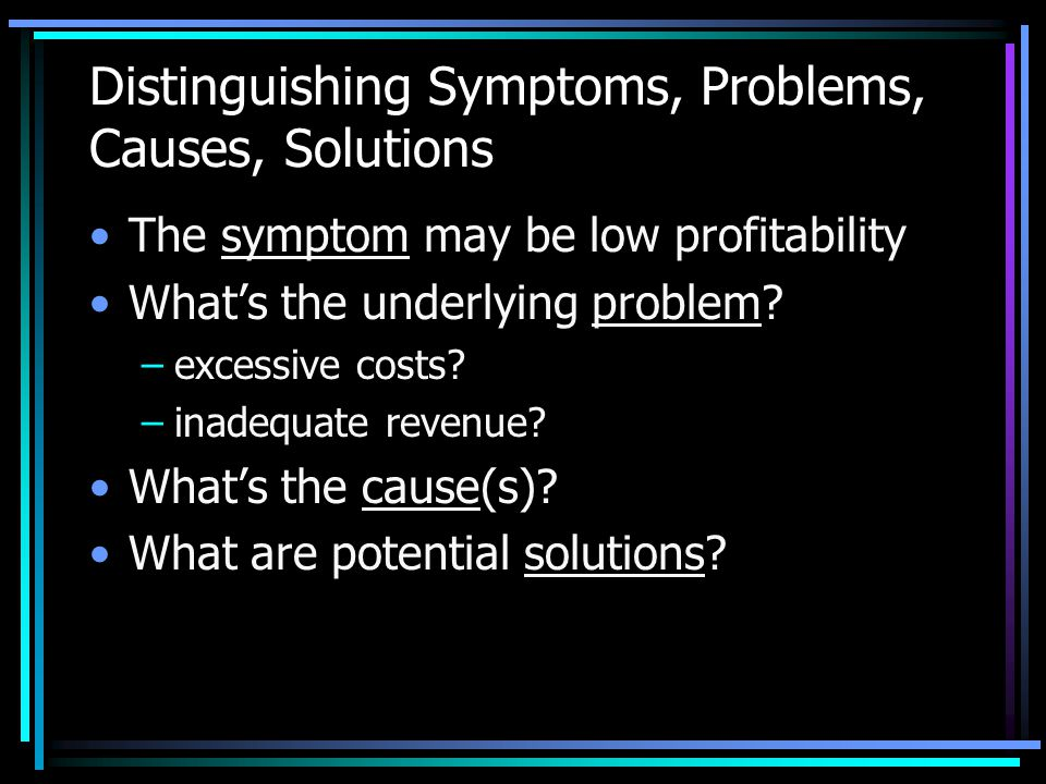 Distinguishing Symptoms, Problems, Causes, Solutions The symptom may be low profitability What's the underlying problem? –excessive costs? –inadequate