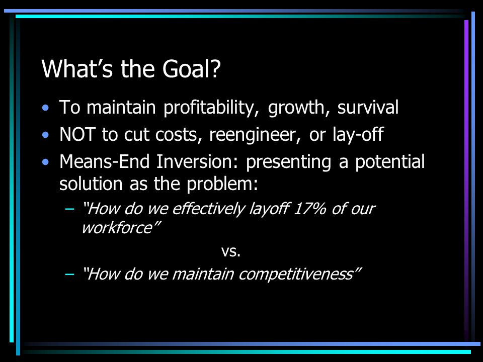 What's the Goal? To maintain profitability, growth, survival NOT to cut costs, reengineer, or lay-off Means-End Inversion: presenting a potential solu