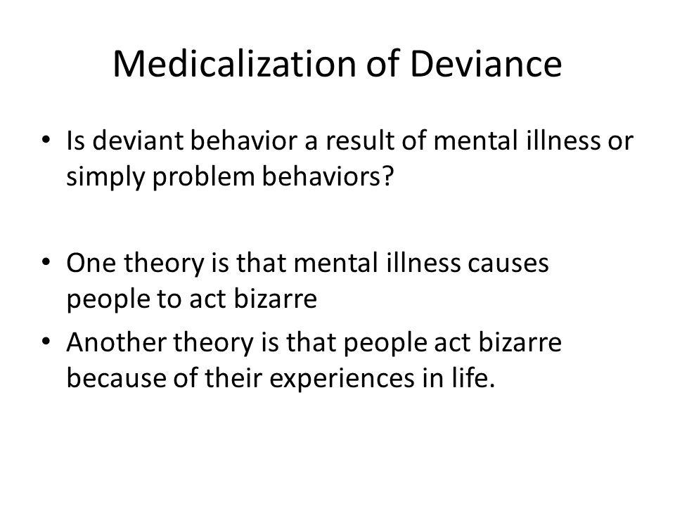 Medicalization of Deviance Is deviant behavior a result of mental illness or simply problem behaviors? One theory is that mental illness causes people