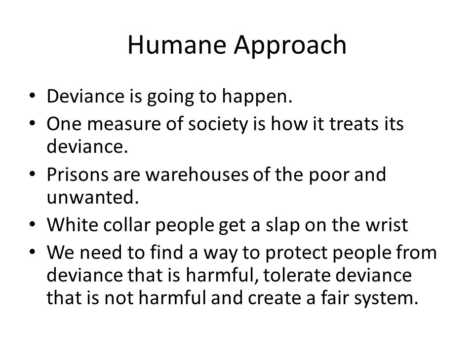 Humane Approach Deviance is going to happen. One measure of society is how it treats its deviance.