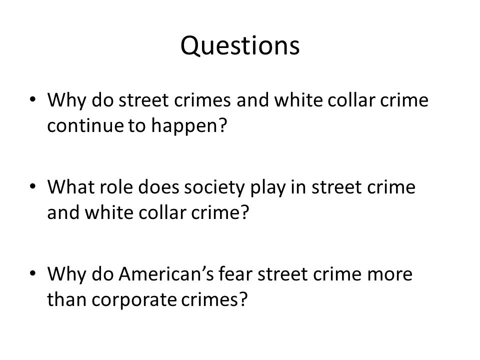 Questions Why do street crimes and white collar crime continue to happen.