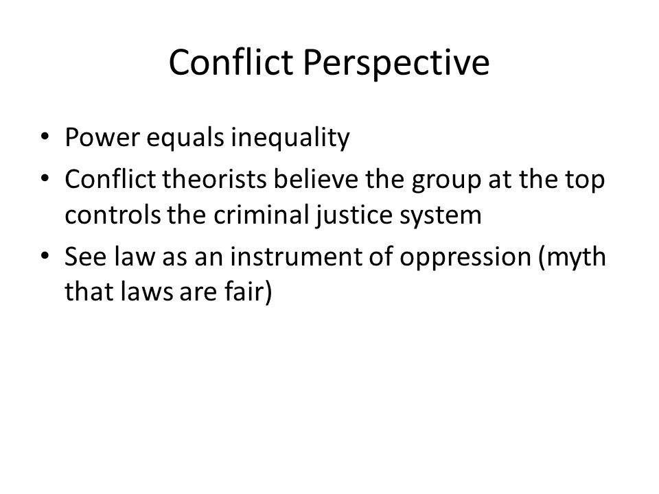 Conflict Perspective Power equals inequality Conflict theorists believe the group at the top controls the criminal justice system See law as an instrument of oppression (myth that laws are fair)