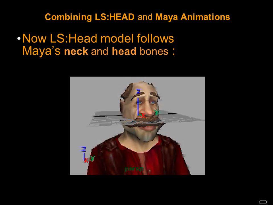 Combining LS:HEAD and Maya Animations Now LS:Head model follows Maya's neck and head bones :