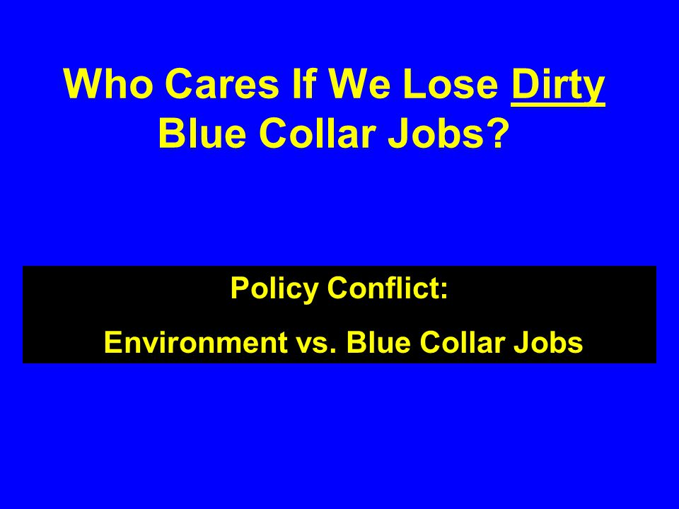 Who Cares If We Lose Dirty Blue Collar Jobs Policy Conflict: Environment vs. Blue Collar Jobs