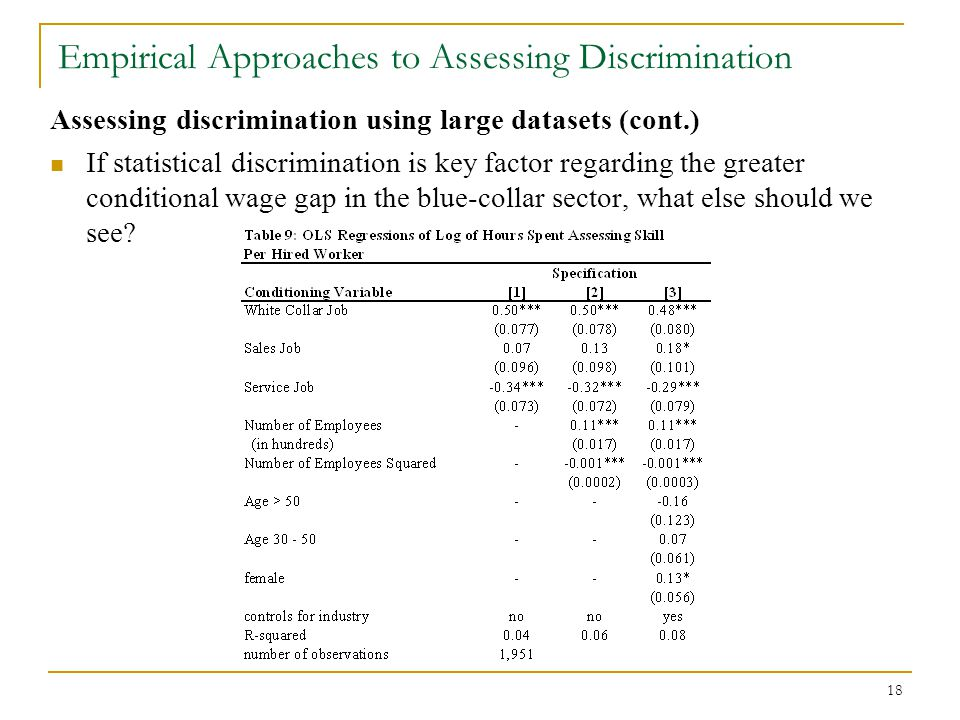 18 Empirical Approaches to Assessing Discrimination Assessing discrimination using large datasets (cont.) If statistical discrimination is key factor