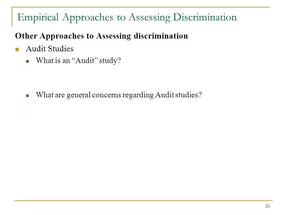 "20 Empirical Approaches to Assessing Discrimination Other Approaches to Assessing discrimination Audit Studies What is an ""Audit"" study? What are gene"