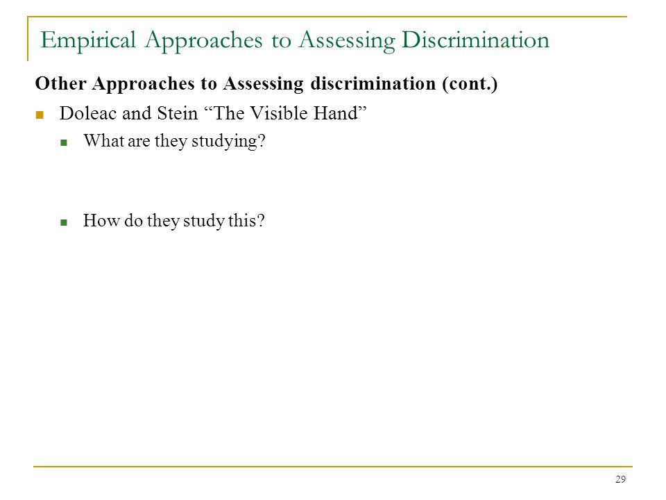 "29 Empirical Approaches to Assessing Discrimination Other Approaches to Assessing discrimination (cont.) Doleac and Stein ""The Visible Hand"" What are"