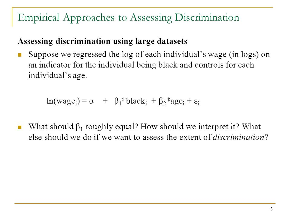 3 Empirical Approaches to Assessing Discrimination Assessing discrimination using large datasets Suppose we regressed the log of each individual's wag