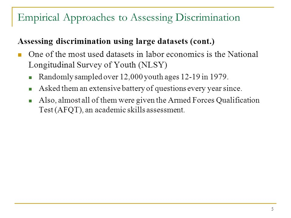 5 Empirical Approaches to Assessing Discrimination Assessing discrimination using large datasets (cont.) One of the most used datasets in labor econom