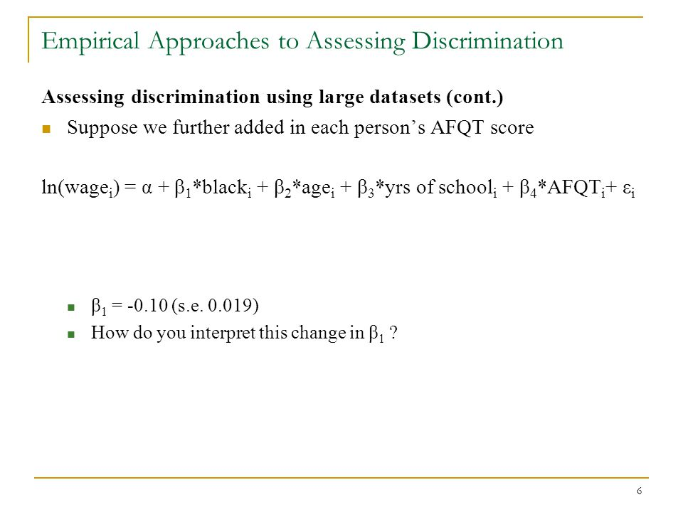 17 Empirical Approaches to Assessing Discrimination Assessing discrimination using large datasets (cont.) If statistical discrimination is key factor regarding the greater conditional wage gap in the blue-collar sector relative to the white- collar sector, what must be true.