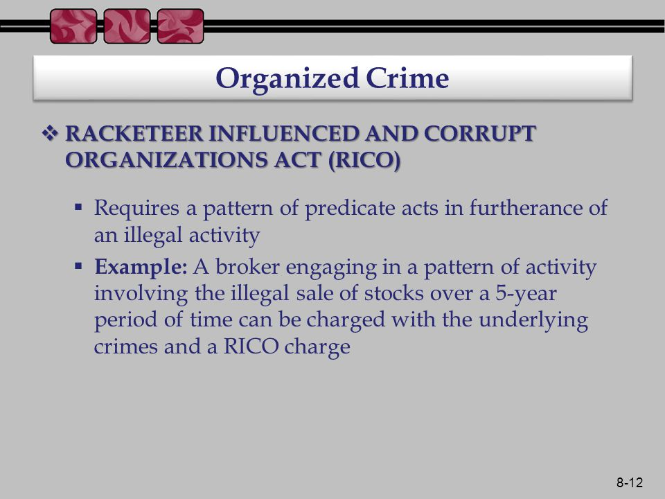 8-12 Organized Crime  RACKETEER INFLUENCED AND CORRUPT ORGANIZATIONS ACT (RICO)  Requires a pattern of predicate acts in furtherance of an illegal activity  Example: A broker engaging in a pattern of activity involving the illegal sale of stocks over a 5-year period of time can be charged with the underlying crimes and a RICO charge