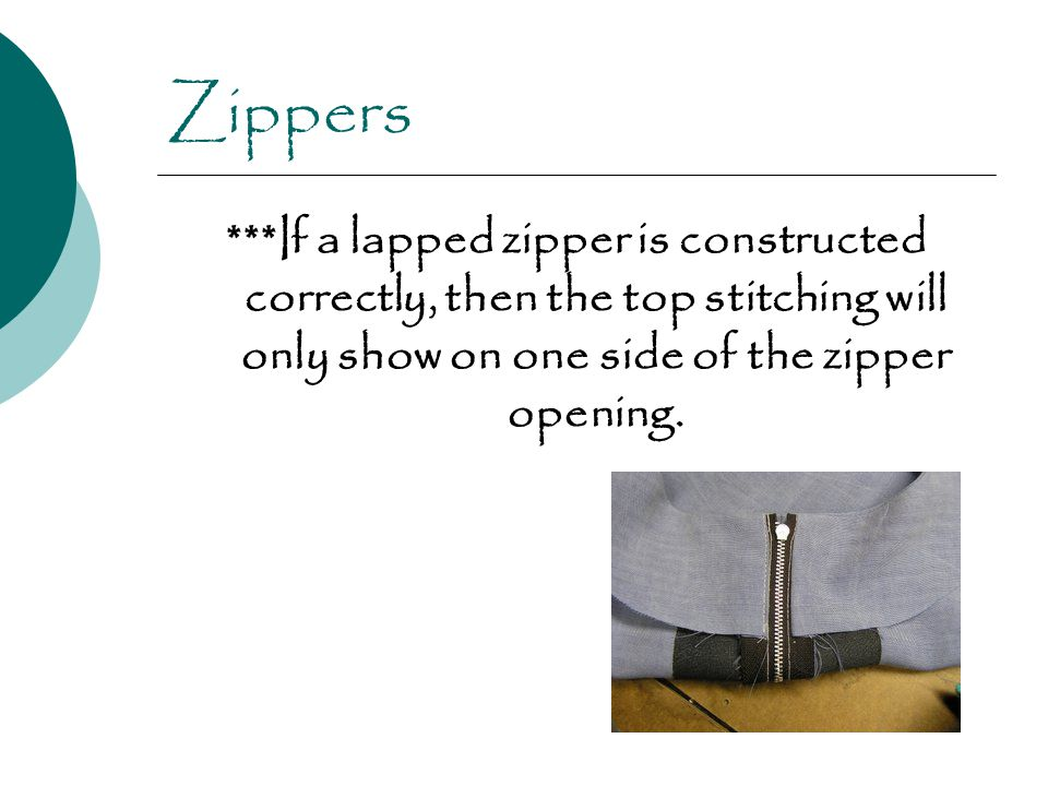 Zippers ***If a lapped zipper is constructed correctly, then the top stitching will only show on one side of the zipper opening.