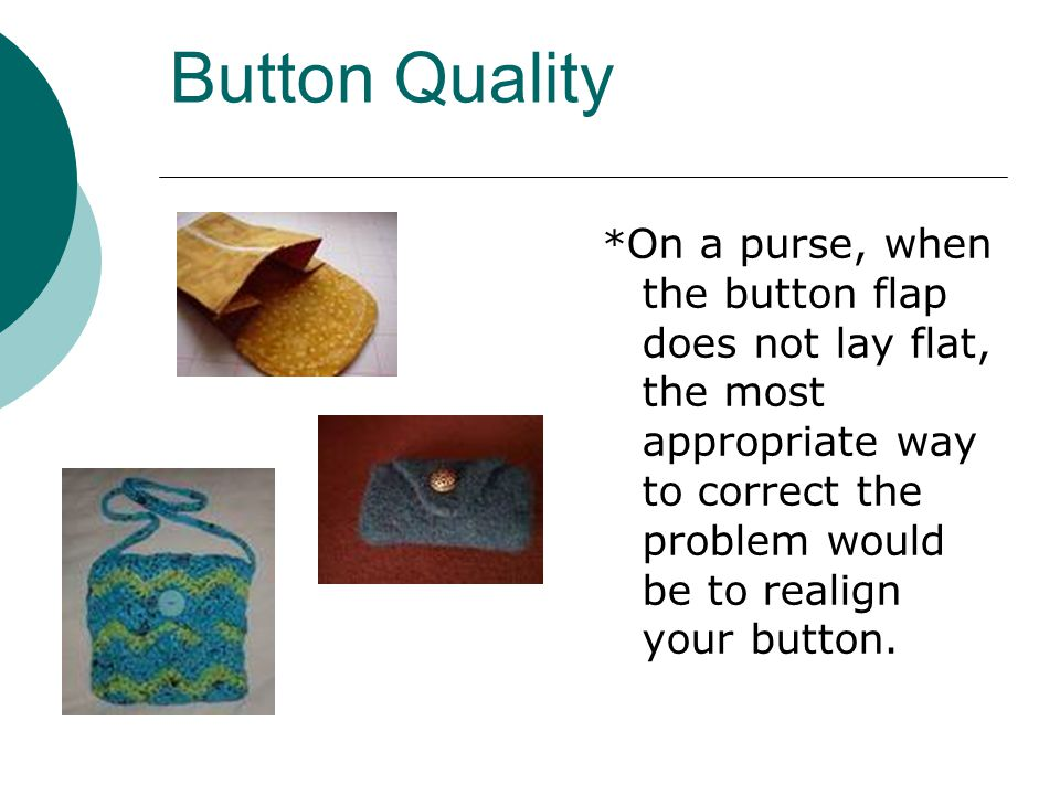 Button Quality * On a purse, when the button flap does not lay flat, the most appropriate way to correct the problem would be to realign your button.