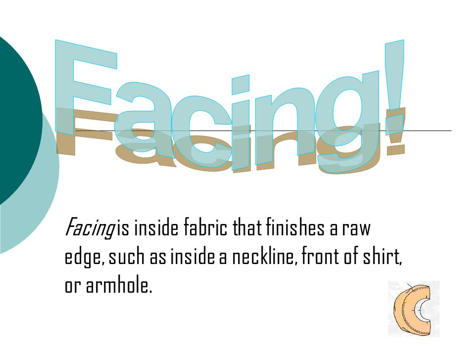 Facing is inside fabric that finishes a raw edge, such as inside a neckline, front of shirt, or armhole.