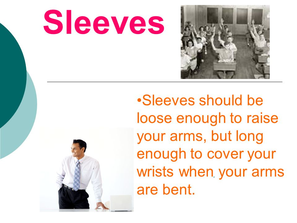 Sleeves should be loose enough to raise your arms, but long enough to cover your wrists when your arms are bent.