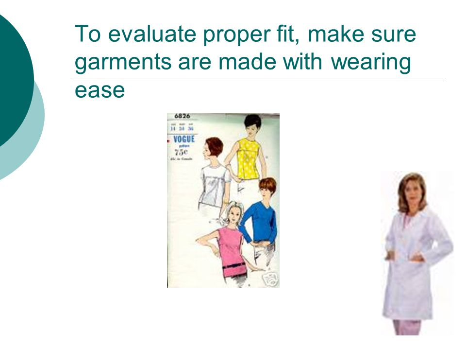 To evaluate proper fit, make sure garments are made with wearing ease