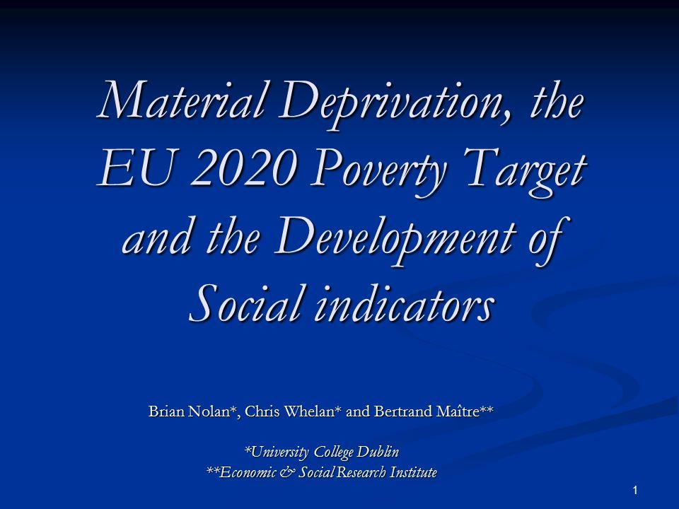 1 Material Deprivation, the EU 2020 Poverty Target and the Development of Social indicators Brian Nolan*, Chris Whelan* and Bertrand Maître** *Univers