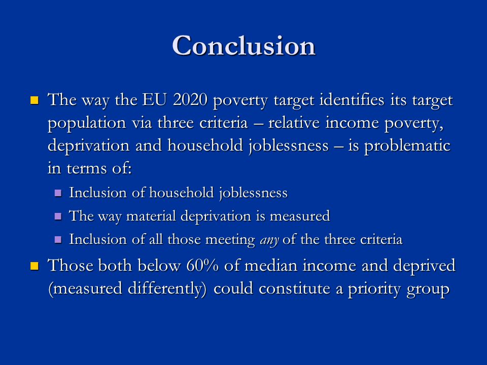 Conclusion The way the EU 2020 poverty target identifies its target population via three criteria – relative income poverty, deprivation and household joblessness – is problematic in terms of: The way the EU 2020 poverty target identifies its target population via three criteria – relative income poverty, deprivation and household joblessness – is problematic in terms of: Inclusion of household joblessness Inclusion of household joblessness The way material deprivation is measured The way material deprivation is measured Inclusion of all those meeting any of the three criteria Inclusion of all those meeting any of the three criteria Those both below 60% of median income and deprived (measured differently) could constitute a priority group Those both below 60% of median income and deprived (measured differently) could constitute a priority group