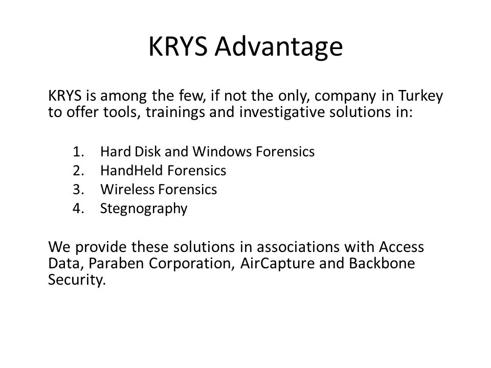 KRYS Advantage KRYS is among the few, if not the only, company in Turkey to offer tools, trainings and investigative solutions in: 1.Hard Disk and Windows Forensics 2.HandHeld Forensics 3.Wireless Forensics 4.Stegnography We provide these solutions in associations with Access Data, Paraben Corporation, AirCapture and Backbone Security.