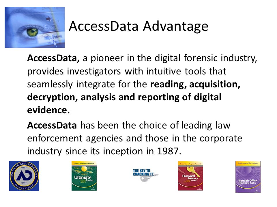 AccessData Advantage AccessData, a pioneer in the digital forensic industry, provides investigators with intuitive tools that seamlessly integrate for the reading, acquisition, decryption, analysis and reporting of digital evidence.