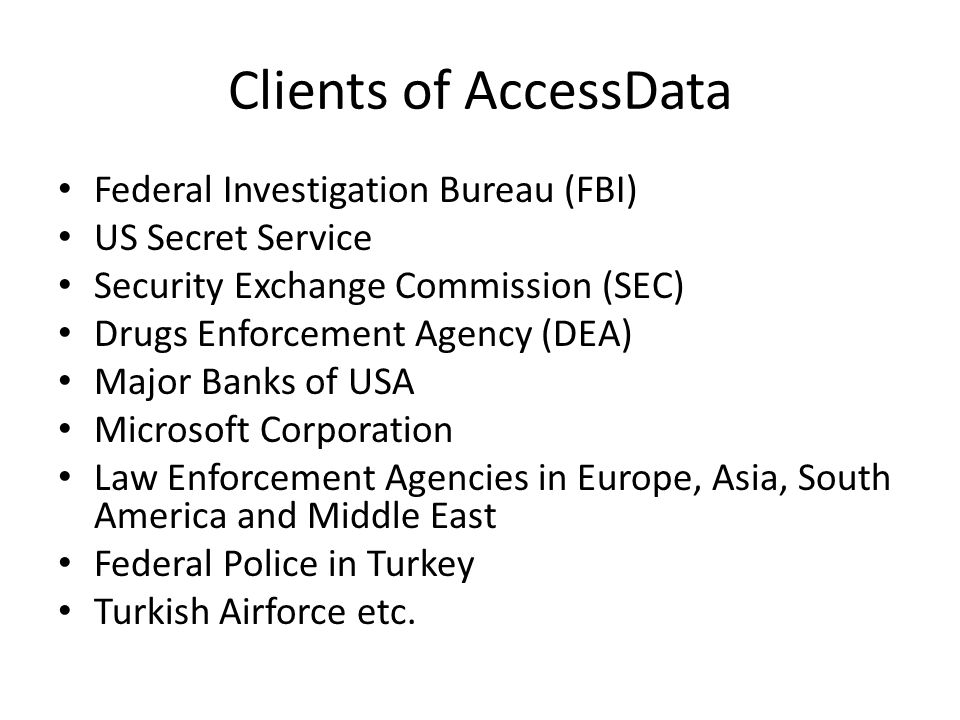 Clients of AccessData Federal Investigation Bureau (FBI) US Secret Service Security Exchange Commission (SEC) Drugs Enforcement Agency (DEA) Major Banks of USA Microsoft Corporation Law Enforcement Agencies in Europe, Asia, South America and Middle East Federal Police in Turkey Turkish Airforce etc.