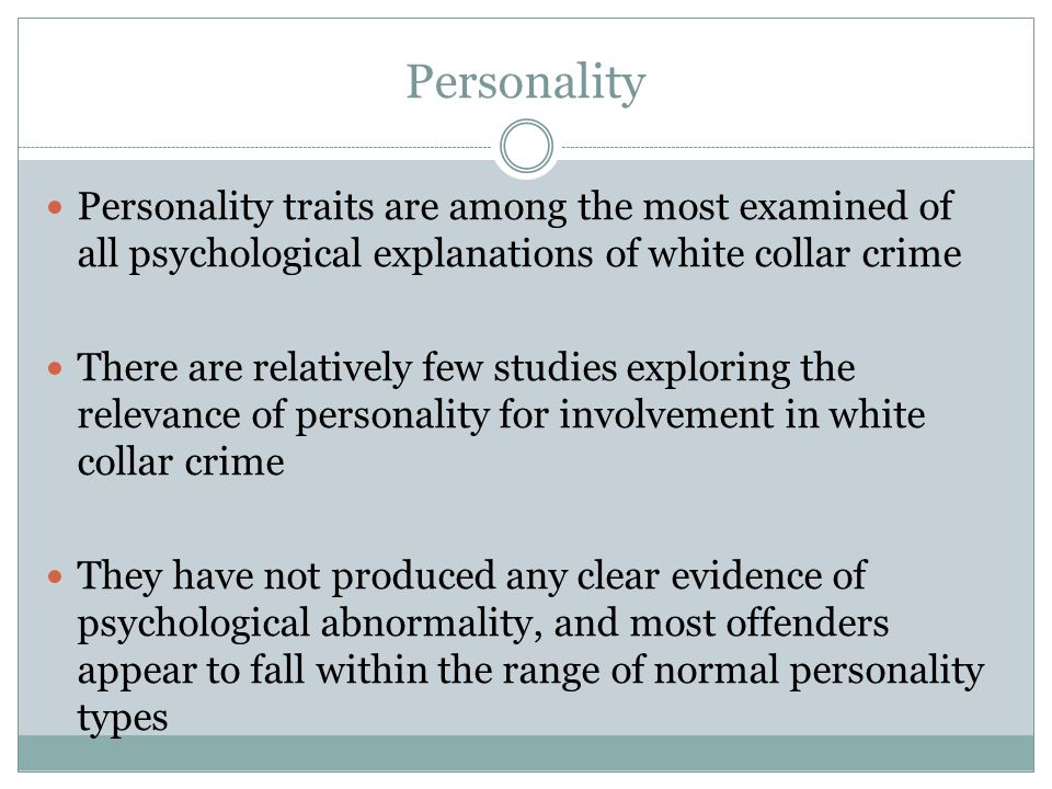 Personality Personality traits are among the most examined of all psychological explanations of white collar crime There are relatively few studies ex