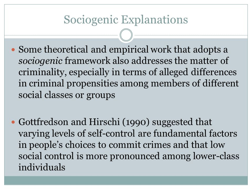 Sociogenic Explanations Some theoretical and empirical work that adopts a sociogenic framework also addresses the matter of criminality, especially in terms of alleged differences in criminal propensities among members of different social classes or groups Gottfredson and Hirschi (1990) suggested that varying levels of self-control are fundamental factors in people's choices to commit crimes and that low social control is more pronounced among lower-class individuals