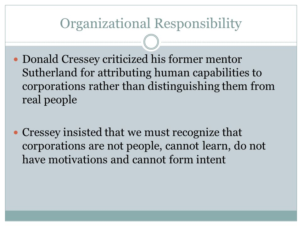 Organizational Responsibility Donald Cressey criticized his former mentor Sutherland for attributing human capabilities to corporations rather than di