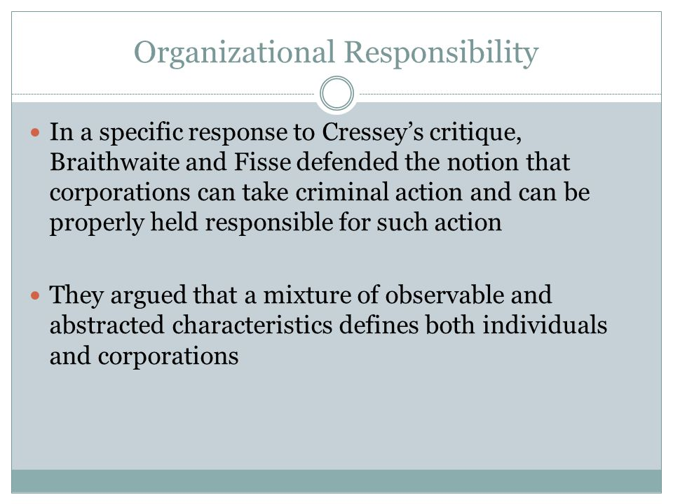 Organizational Responsibility In a specific response to Cressey's critique, Braithwaite and Fisse defended the notion that corporations can take crimi