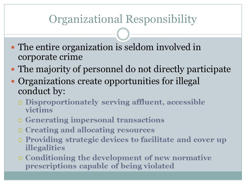 Organizational Responsibility The entire organization is seldom involved in corporate crime The majority of personnel do not directly participate Orga